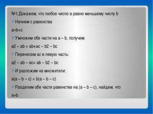 №1.Докажем, что любое число a равно меньшему числу b Начнем с равенства a=b+
