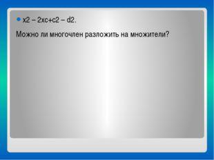 x2 – 2xc+c2 – d2. Можно ли многочлен разложить на множители?