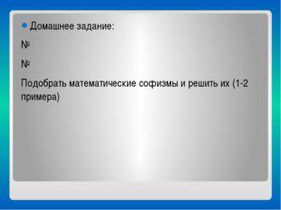 Домашнее задание: № № Подобрать математические софизмы и решить их (1-2 прим