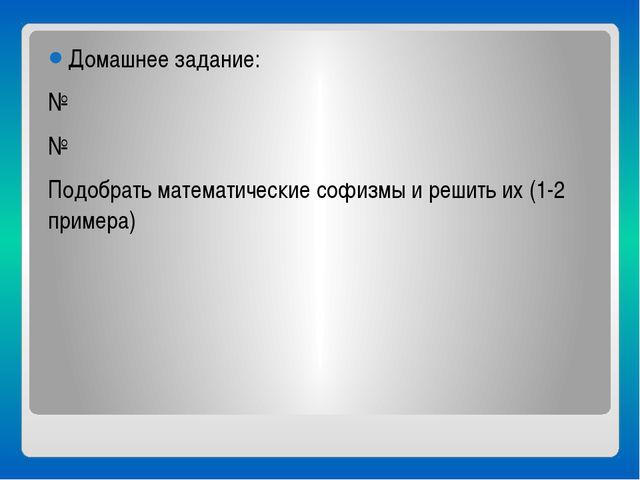 Домашнее задание: № № Подобрать математические софизмы и решить их (1-2 прим...