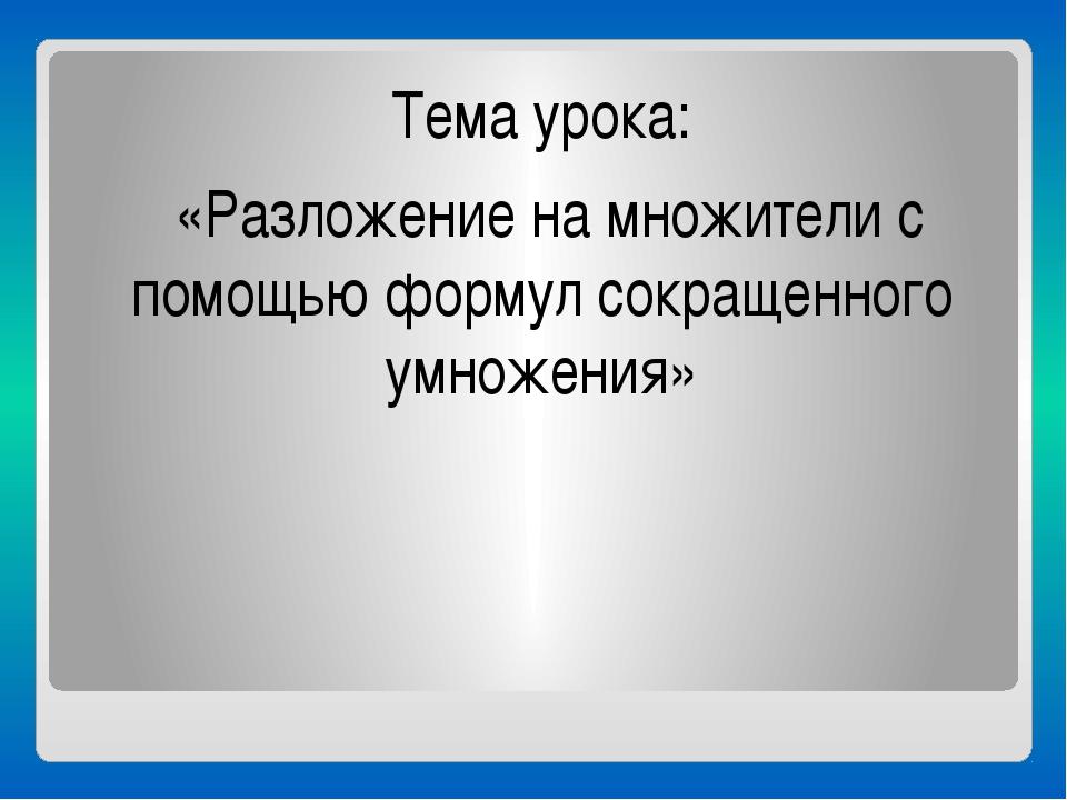 Тема урока: «Разложение на множители с помощью формул сокращенного умножения»