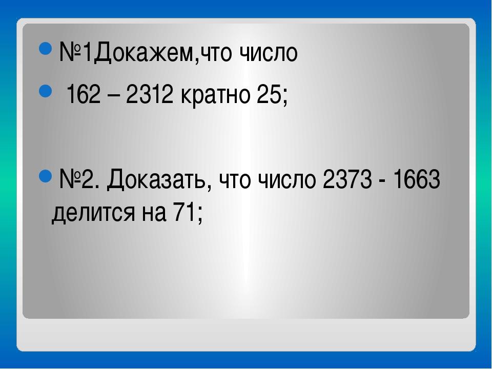 №1Докажем,что число 162 – 2312 кратно 25; №2. Доказать, что число 2373 - 166...