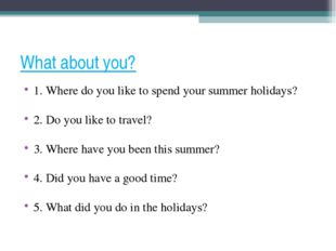What about you? 1. Where do you like to spend your summer holidays? 2. Do you