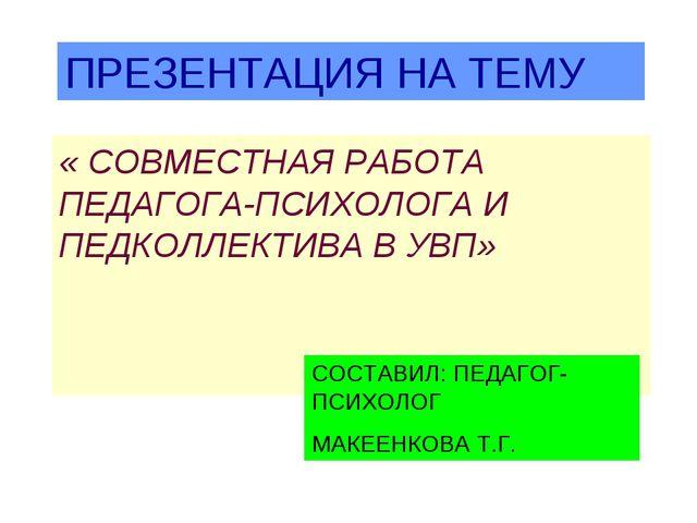 ПРЕЗЕНТАЦИЯ НА ТЕМУ « СОВМЕСТНАЯ РАБОТА ПЕДАГОГА-ПСИХОЛОГА И ПЕДКОЛЛЕКТИВА В...