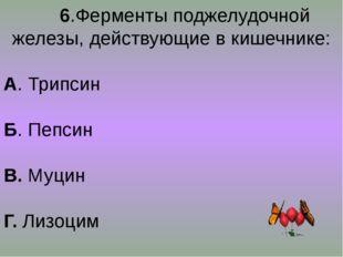 6.Ферменты поджелудочной железы, действующие в кишечнике: А. Трипсин Б. Пепс
