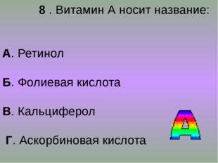 8 . Витамин А носит название: А. Ретинол Б. Фолиевая кислота В. Кальциферол