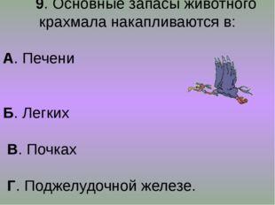 9. Основные запасы животного крахмала накапливаются в: А. Печени Б. Легких В