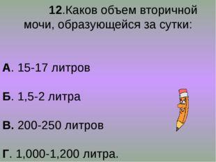 12.Каков объем вторичной мочи, образующейся за сутки: А. 15-17 литров Б. 1,5