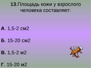 13.Площадь кожи у взрослого человека составляет: А. 1,5-2 см2 Б. 15-20 см2 В