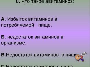 8. Что такое авитаминоз: А. Избыток витаминов в потребляемой пище. Б. недоста