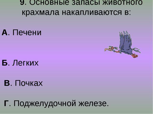 9. Основные запасы животного крахмала накапливаются в: А. Печени Б. Легких В...