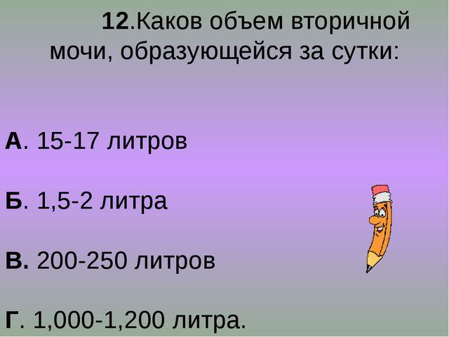 12.Каков объем вторичной мочи, образующейся за сутки: А. 15-17 литров Б. 1,5...