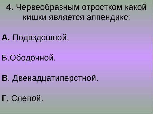 4. Червеобразным отростком какой кишки является аппендикс: А. Подвздошной. Б....
