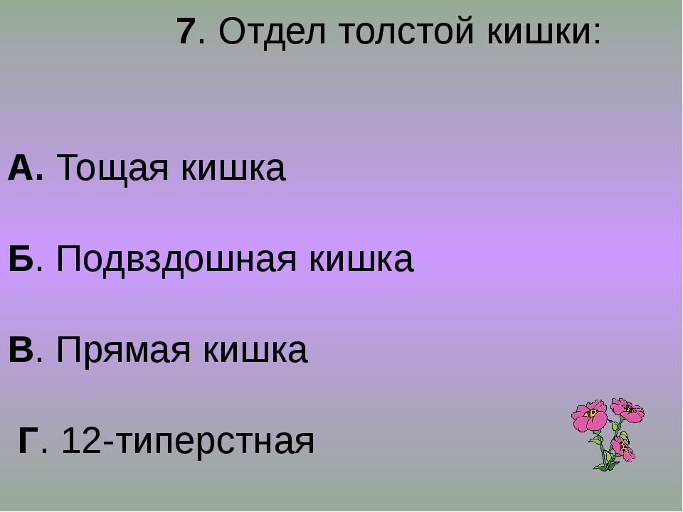 7. Отдел толстой кишки: А. Тощая кишка Б. Подвздошная кишка В. Прямая кишка...