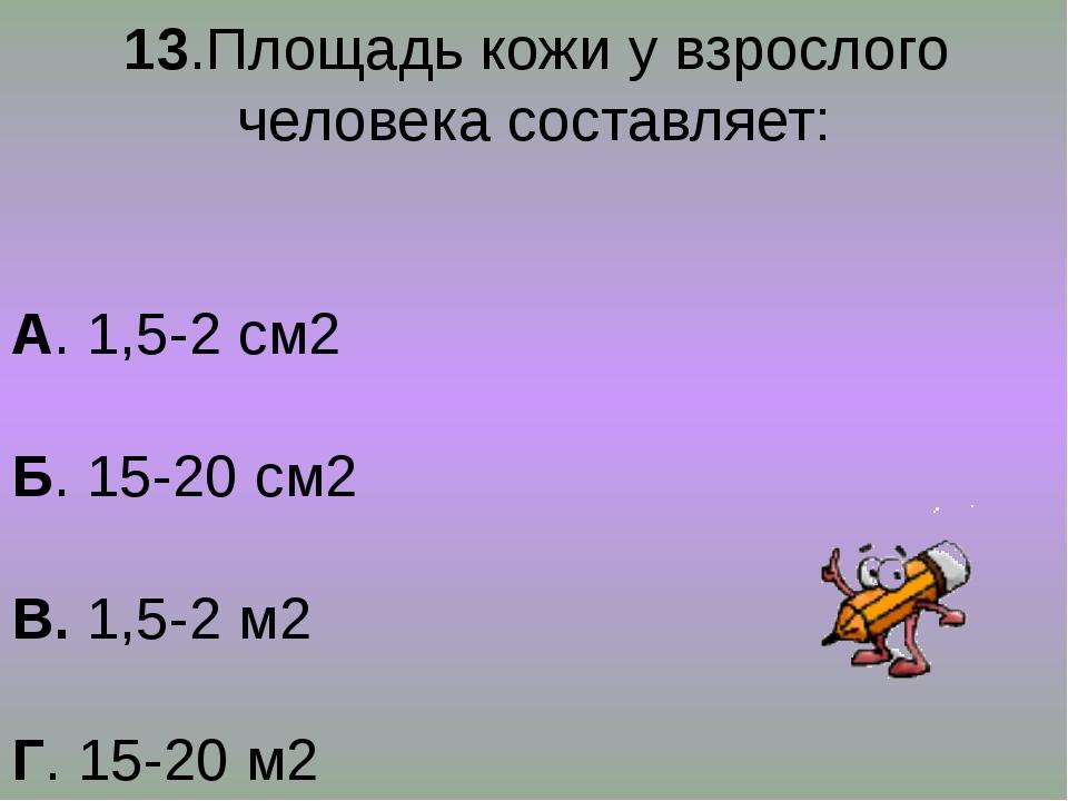 13.Площадь кожи у взрослого человека составляет: А. 1,5-2 см2 Б. 15-20 см2 В...