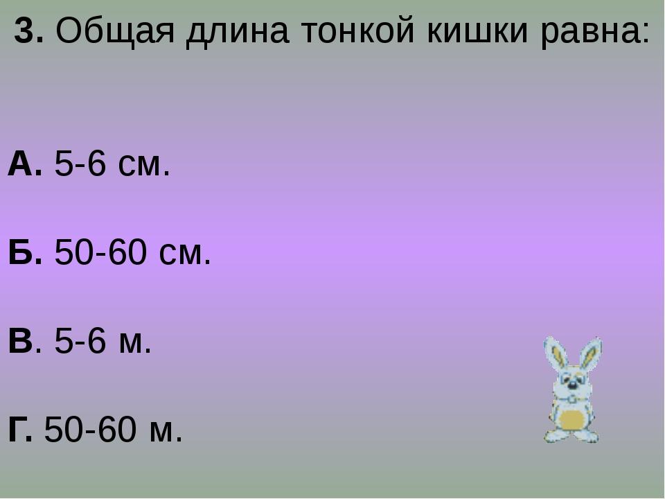3. Общая длина тонкой кишки равна: А. 5-6 см. Б. 50-60 см. В. 5-6 м. Г. 50-60...