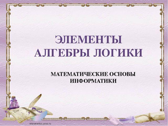 ЭЛЕМЕНТЫ АЛГЕБРЫ ЛОГИКИ МАТЕМАТИЧЕСКИЕ ОСНОВЫ ИНФОРМАТИКИ