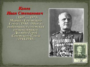 Конев Иван Степанович (1897 — 1973) Маршал Советского Союза (1944). Один из в
