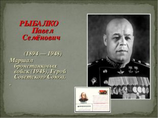 РЫБАЛКО Павел Семёнович (1894 — 1948) Маршал бронетанковых войск (1945), Геро