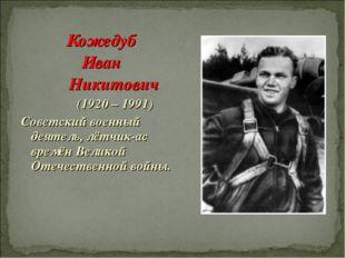 Кожедуб Иван Никитович (1920 – 1991) Советский военный деятель, лётчик-ас вре