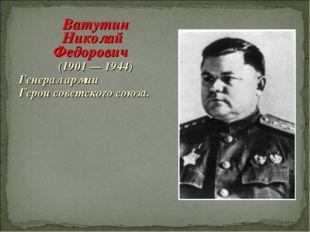 Ватутин Николай Федорович (1901 — 1944) Генерал армии Герои советского союза.