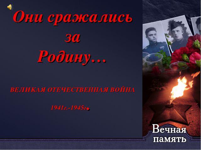 Они сражались за Родину… ВЕЛИКАЯ ОТЕЧЕСТВЕННАЯ ВОЙНА 1941г.-1945г.