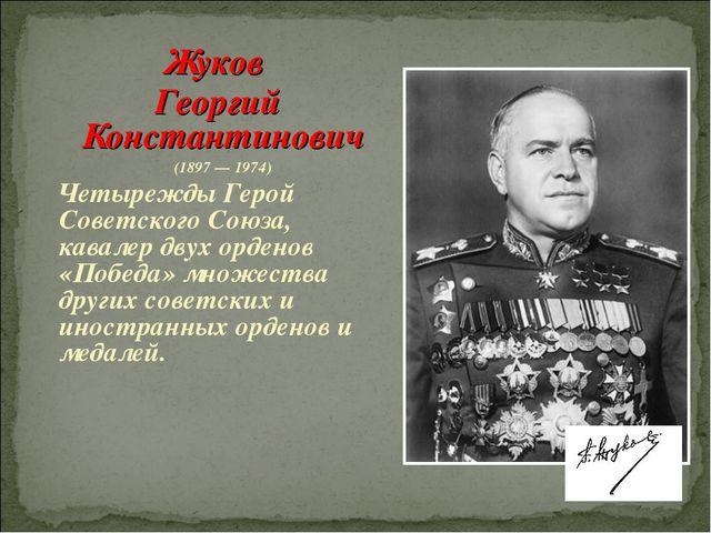 Жуков Георгий Константинович (1897 — 1974) Четырежды Герой Советского Союза,...