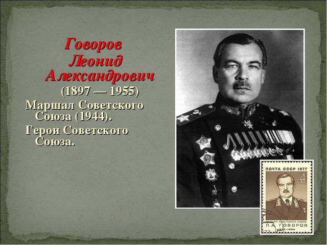 Говоров Леонид Александрович (1897 — 1955) Маршал Советского Союза (1944). Ге...