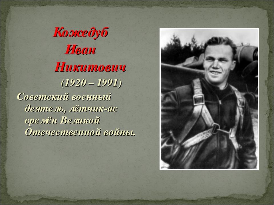Кожедуб Иван Никитович (1920 – 1991) Советский военный деятель, лётчик-ас вре...