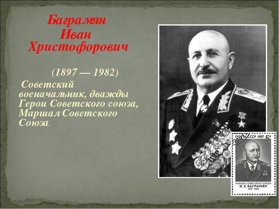 Баграмян Иван Христофорович (1897 — 1982) Советский военачальник, дважды Гер...