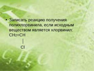 Записать реакцию получения полихлорвинила, если исходным веществом является х