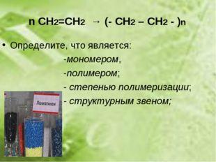n СН2=СН2 → (- СН2 – СН2 - )n Определите, что является: -мономером, -полимеро