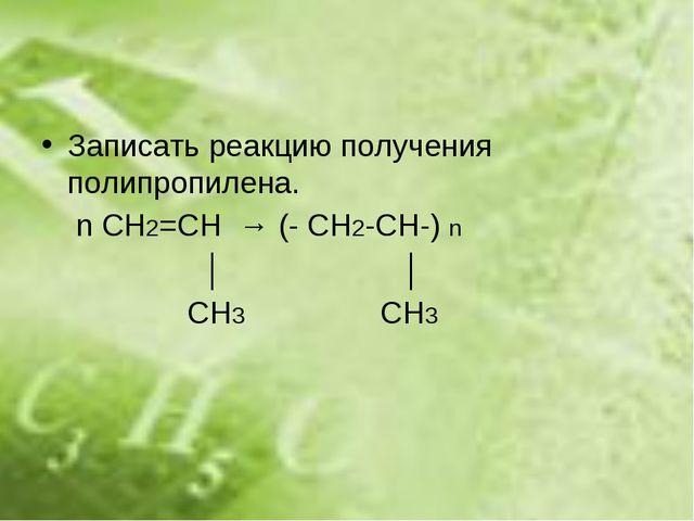 Записать реакцию получения полипропилена. n СH2=CH → (- CH2-CH-) n │ │ CH3 CH3