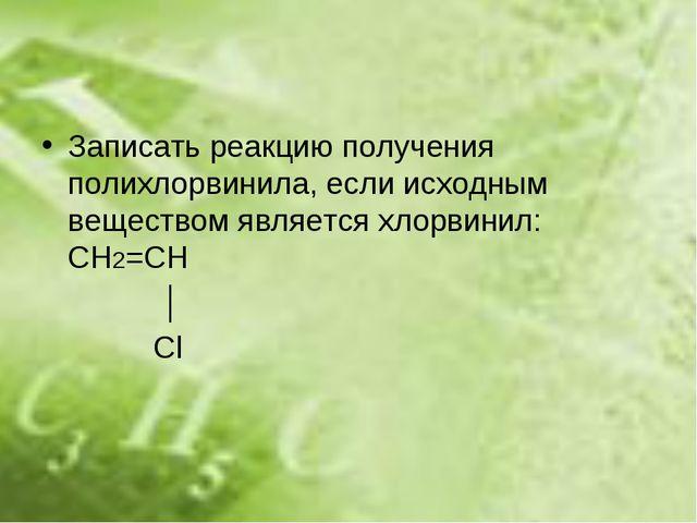 Записать реакцию получения полихлорвинила, если исходным веществом является х...