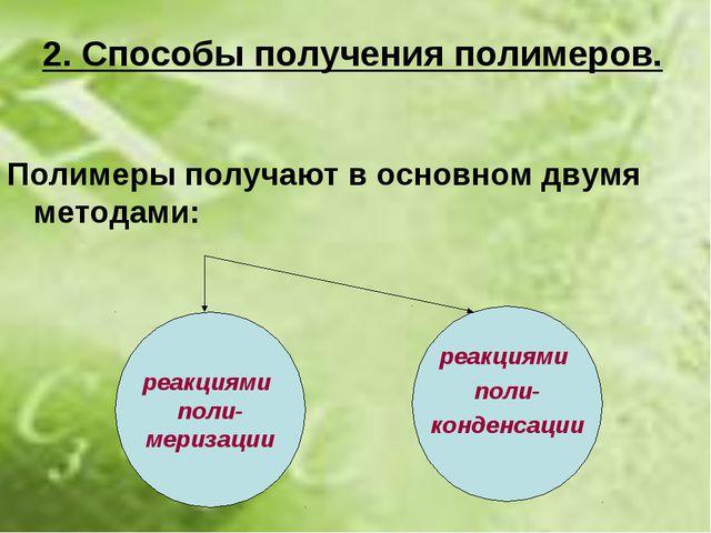 2. Способы получения полимеров. Полимеры получают в основном двумя методами:...