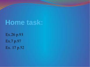 Home task: Ex.26 p.93 Ex.7 p.97 Ex. 17 p.52