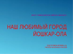 МАОУ«ГИМНАЗИЯ №26 ИМЕНИ А.МАЛЬРО» НАШ ЛЮБИМЫЙ ГОРОД ЙОШКАР-ОЛА ПОДГОТОВИЛА БЕ
