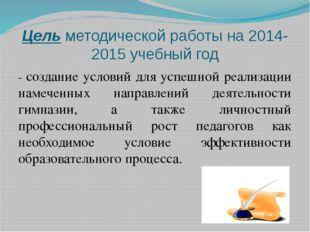 Цель методической работы на 2014-2015 учебный год - создание условий для успе