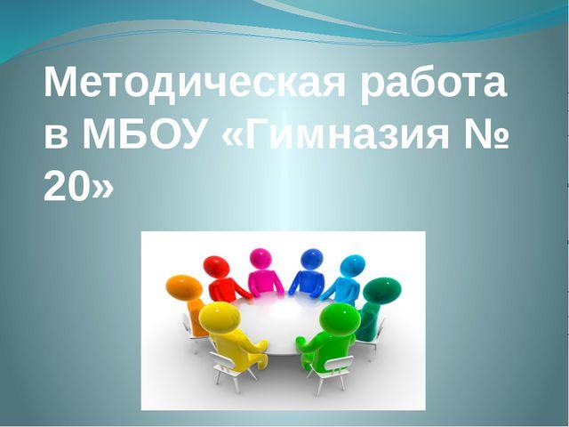 Методическая работа в МБОУ «Гимназия № 20»