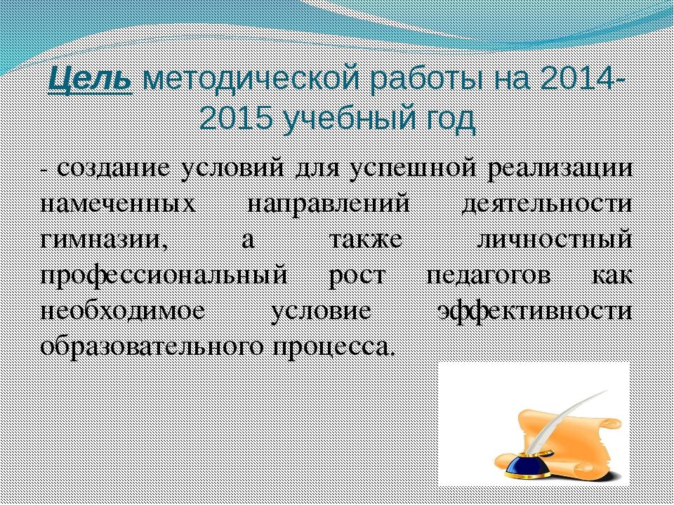 Цель методической работы на 2014-2015 учебный год - создание условий для успе...