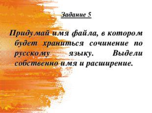 Задание 5 Придумай имя файла, в котором будет храниться сочинение по русскому