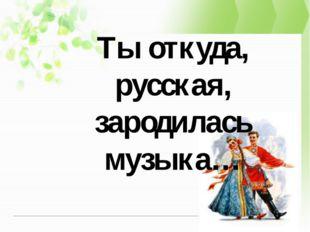Ты откуда, русская, зародилась музыка…