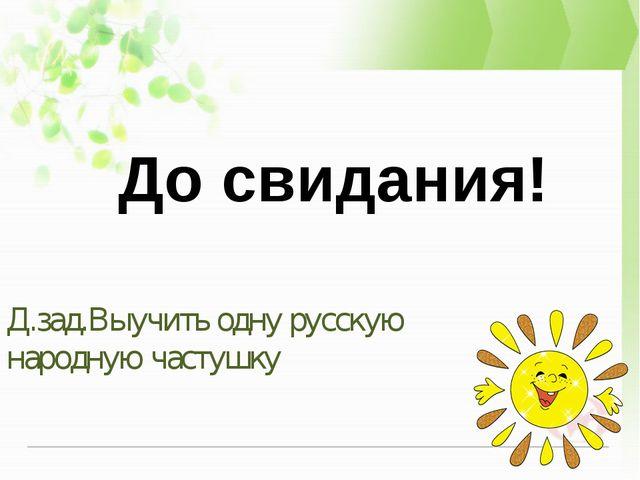 Д.зад.Выучить одну русскую народную частушку   До свидания!