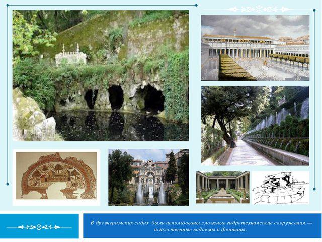 В древнеримских садах были использованы сложные гидротехнические сооружения —...