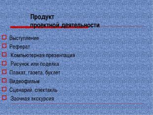 Продукт проектной деятельности Выступление Реферат Компьютерная презентация