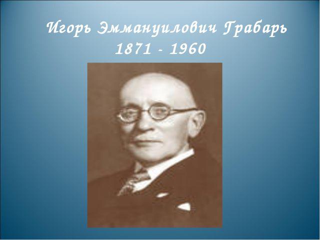 Игорь Эммануилович Грабарь 1871 - 1960