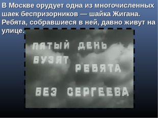 В Москве орудует одна из многочисленных шаек беспризорников— шайка Жигана. Р
