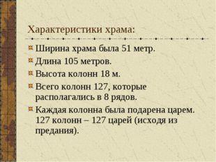 Характеристики храма: Ширина храма была 51 метр. Длина 105 метров. Высота кол