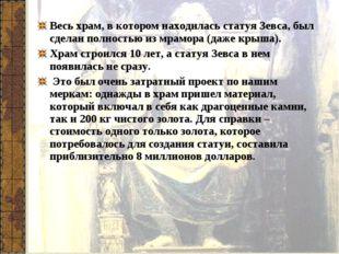 Весь храм, в котором находилась статуя Зевса, был сделан полностью из мрамора