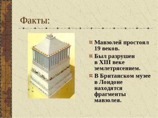 Факты: Мавзолей простоял 19 веков. Был разрушен вXIII веке землетрясением. В